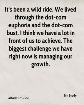 Jim Brady  - It's been a wild ride. We lived through the dot-com euphoria and the dot-com bust. I think we have a lot in front of us to achieve. The biggest challenge we have right now is managing our growth.