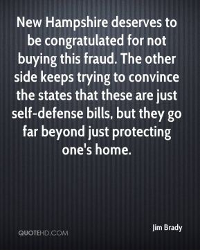 Jim Brady  - New Hampshire deserves to be congratulated for not buying this fraud. The other side keeps trying to convince the states that these are just self-defense bills, but they go far beyond just protecting one's home.