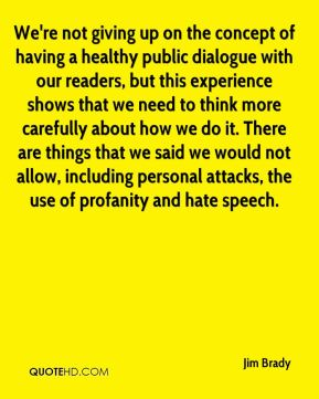 Jim Brady  - We're not giving up on the concept of having a healthy public dialogue with our readers, but this experience shows that we need to think more carefully about how we do it. There are things that we said we would not allow, including personal attacks, the use of profanity and hate speech.
