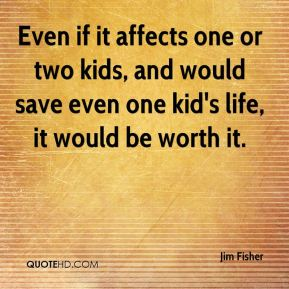 Even if it affects one or two kids, and would save even one kid's life, it would be worth it.