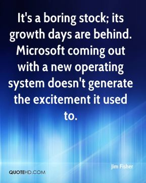 Jim Fisher  - It's a boring stock; its growth days are behind. Microsoft coming out with a new operating system doesn't generate the excitement it used to.