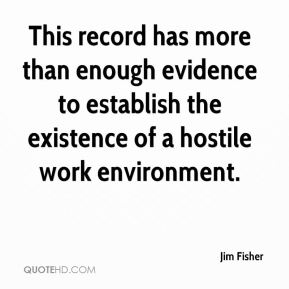 Jim Fisher  - This record has more than enough evidence to establish the existence of a hostile work environment.