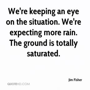 Jim Fisher  - We're keeping an eye on the situation. We're expecting more rain. The ground is totally saturated.