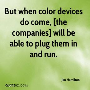But when color devices do come, [the companies] will be able to plug them in and run.