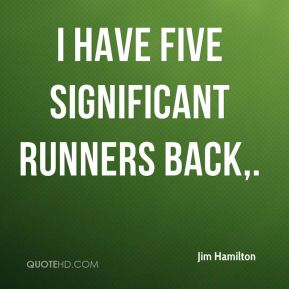 Jim Hamilton  - I have five significant runners back.