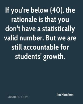 Jim Hamilton  - If you're below (40), the rationale is that you don't have a statistically valid number. But we are still accountable for students' growth.
