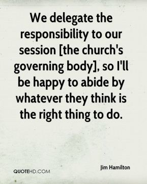 We delegate the responsibility to our session [the church's governing body], so I'll be happy to abide by whatever they think is the right thing to do.
