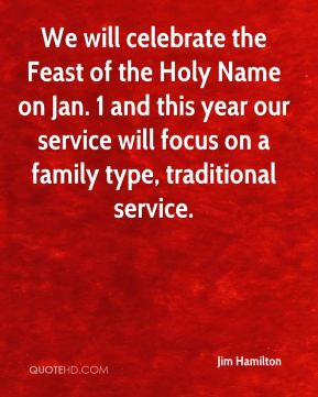 Jim Hamilton  - We will celebrate the Feast of the Holy Name on Jan. 1 and this year our service will focus on a family type, traditional service.