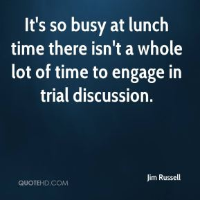 It's so busy at lunch time there isn't a whole lot of time to engage in trial discussion.