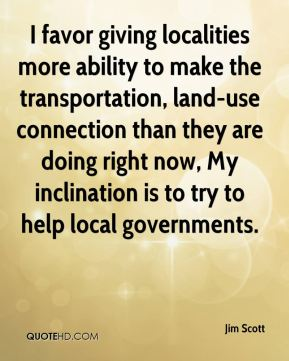 Jim Scott  - I favor giving localities more ability to make the transportation, land-use connection than they are doing right now, My inclination is to try to help local governments.