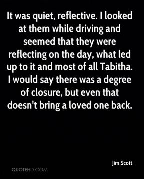 Jim Scott  - It was quiet, reflective. I looked at them while driving and seemed that they were reflecting on the day, what led up to it and most of all Tabitha. I would say there was a degree of closure, but even that doesn't bring a loved one back.