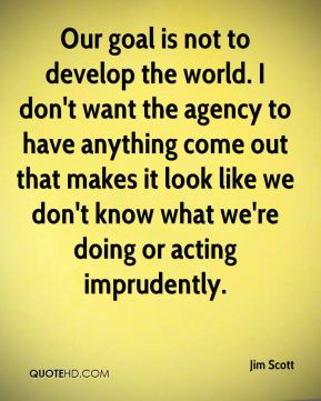 Jim Scott  - Our goal is not to develop the world. I don't want the agency to have anything come out that makes it look like we don't know what we're doing or acting imprudently.