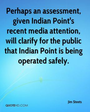 Perhaps an assessment, given Indian Point's recent media attention, will clarify for the public that Indian Point is being operated safely.
