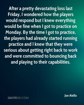 Joe Aiello  - After a pretty devastating loss last Friday, I wondered how the players would respond but I knew everything would be fine when I got to practice on Monday. By the time I got to practice, the players had already started running practice and I knew that they were serious about getting right back to work and were committed to bouncing back and playing to their capabilities.