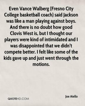 Even Vance Walberg (Fresno City College basketball coach) said Jackson was like a man playing against boys. And there is no doubt how good Clovis West is, but I thought our players were kind of intimidated and I was disappointed that we didn't compete better. I felt like some of the kids gave up and just went through the motions.