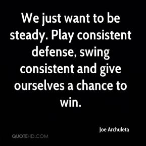 Joe Archuleta  - We just want to be steady. Play consistent defense, swing consistent and give ourselves a chance to win.