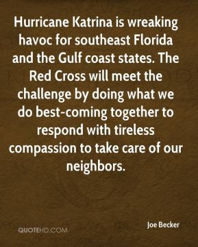 Joe Becker  - Hurricane Katrina is wreaking havoc for southeast Florida and the Gulf coast states. The Red Cross will meet the challenge by doing what we do best-coming together to respond with tireless compassion to take care of our neighbors.