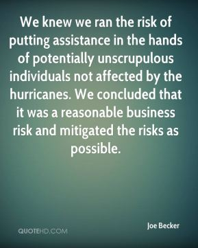 Joe Becker  - We knew we ran the risk of putting assistance in the hands of potentially unscrupulous individuals not affected by the hurricanes. We concluded that it was a reasonable business risk and mitigated the risks as possible.