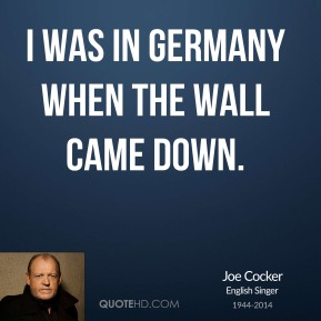 I was in Germany when the wall came down.