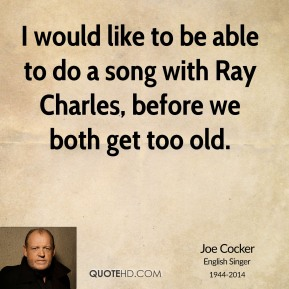 Joe Cocker - I would like to be able to do a song with Ray Charles, before we both get too old.