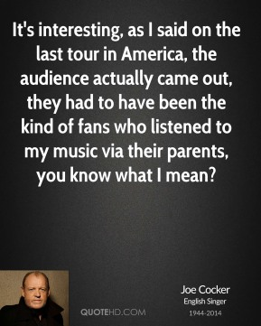 It's interesting, as I said on the last tour in America, the audience actually came out, they had to have been the kind of fans who listened to my music via their parents, you know what I mean?