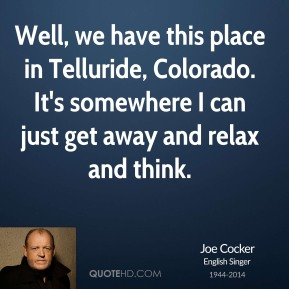 Joe Cocker - Well, we have this place in Telluride, Colorado. It's somewhere I can just get away and relax and think.