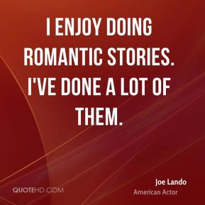 I enjoy doing romantic stories. I've done a lot of them.