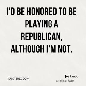 I'd be honored to be playing a Republican, although I'm not.