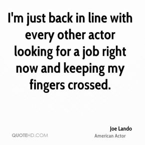 I'm just back in line with every other actor looking for a job right now and keeping my fingers crossed.
