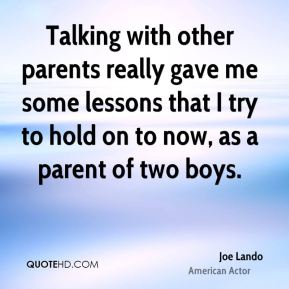 Talking with other parents really gave me some lessons that I try to hold on to now, as a parent of two boys.
