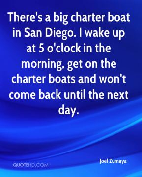 Joel Zumaya  - There's a big charter boat in San Diego. I wake up at 5 o'clock in the morning, get on the charter boats and won't come back until the next day.
