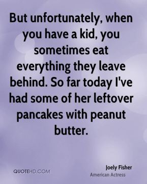 But unfortunately, when you have a kid, you sometimes eat everything they leave behind. So far today I've had some of her leftover pancakes with peanut butter.