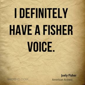I definitely have a Fisher voice.
