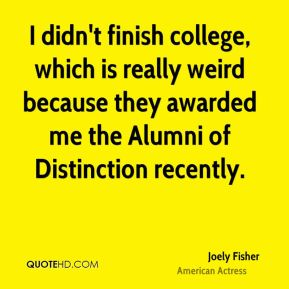 Joely Fisher - I didn't finish college, which is really weird because they awarded me the Alumni of Distinction recently.