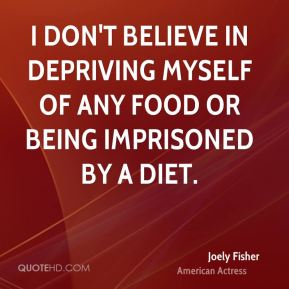I don't believe in depriving myself of any food or being imprisoned by a diet.