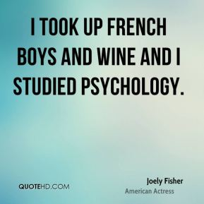 I took up French boys and wine and I studied psychology.