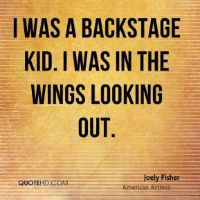 I was a backstage kid. I was in the wings looking out.