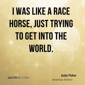I was like a race horse, just trying to get into the world.