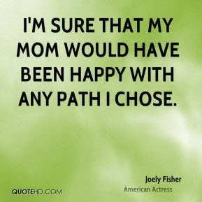 I'm sure that my mom would have been happy with any path I chose.