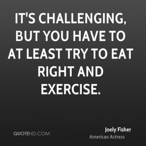 Joely Fisher - It's challenging, but you have to at least try to eat right and exercise.