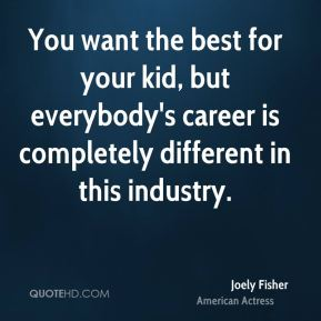 You want the best for your kid, but everybody's career is completely different in this industry.