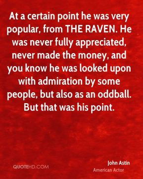 At a certain point he was very popular, from THE RAVEN. He was never fully appreciated, never made the money, and you know he was looked upon with admiration by some people, but also as an oddball. But that was his point.