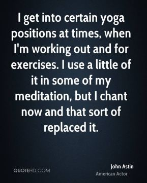 I get into certain yoga positions at times, when I'm working out and for exercises. I use a little of it in some of my meditation, but I chant now and that sort of replaced it.