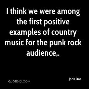 John Doe  - I think we were among the first positive examples of country music for the punk rock audience.