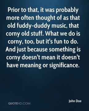John Doe  - Prior to that, it was probably more often thought of as that old fuddy-duddy music, that corny old stuff. What we do is corny, too, but it's fun to do. And just because something is corny doesn't mean it doesn't have meaning or significance.