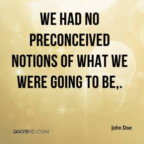 John Doe  - We had no preconceived notions of what we were going to be.