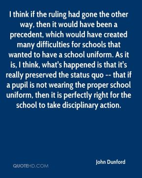 John Dunford  - I think if the ruling had gone the other way, then it would have been a precedent, which would have created many difficulties for schools that wanted to have a school uniform. As it is, I think, what's happened is that it's really preserved the status quo -- that if a pupil is not wearing the proper school uniform, then it is perfectly right for the school to take disciplinary action.