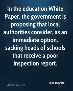 John Dunford  - In the education White Paper, the government is proposing that local authorities consider, as an immediate option, sacking heads of schools that receive a poor inspection report.