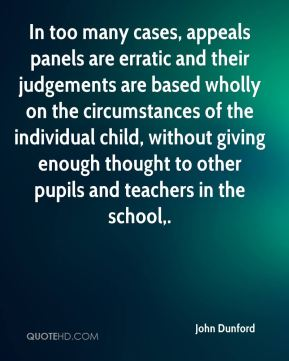 John Dunford  - In too many cases, appeals panels are erratic and their judgements are based wholly on the circumstances of the individual child, without giving enough thought to other pupils and teachers in the school.