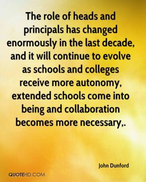 John Dunford  - The role of heads and principals has changed enormously in the last decade, and it will continue to evolve as schools and colleges receive more autonomy, extended schools come into being and collaboration becomes more necessary.